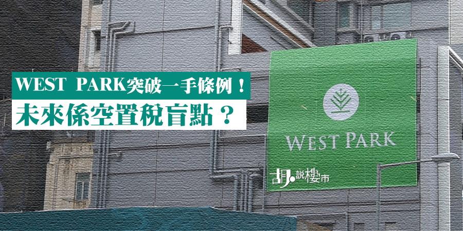 【深水埗新盤注意】WEST PARK突破一手條例!未來係空置稅盲點?