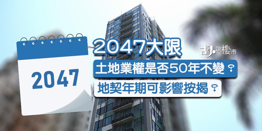 【2047大限】地契年期影響按揭?土地業權是否50年不變?