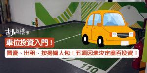 【車位投資】車位買賣、出租、按揭懶人包!五項因素決定應否投資!