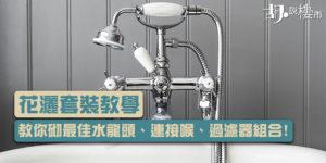 【花灑套裝推介】教你砌最佳水龍頭、連接喉、過濾器組合!