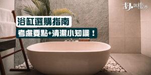 【浴缸選購指南】考慮要點+清潔小知識!